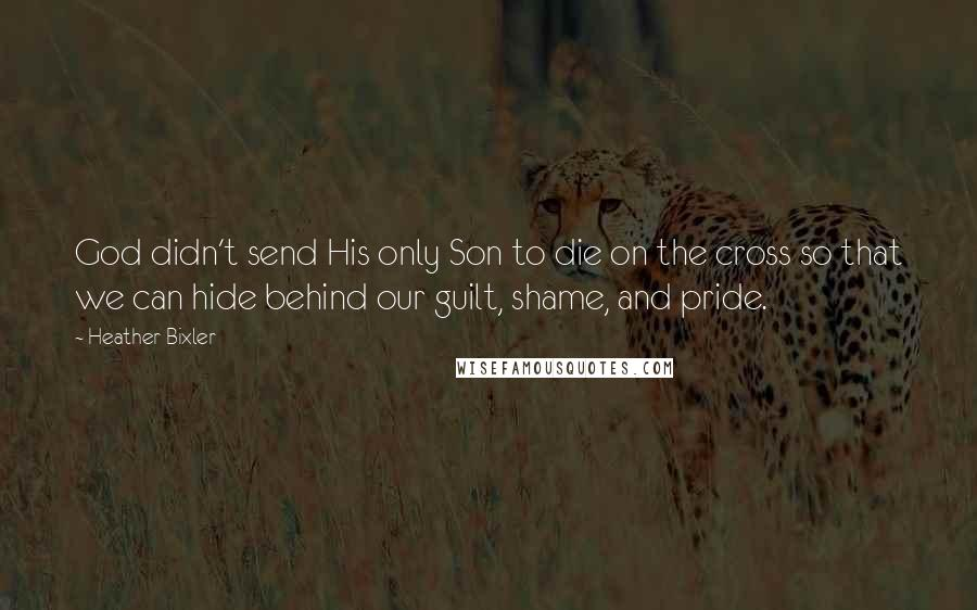Heather Bixler quotes: God didn't send His only Son to die on the cross so that we can hide behind our guilt, shame, and pride.