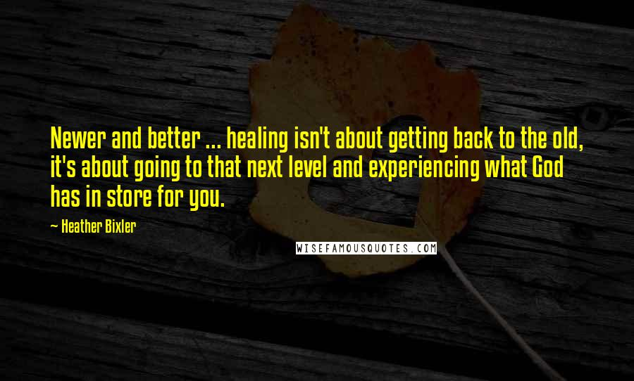 Heather Bixler quotes: Newer and better ... healing isn't about getting back to the old, it's about going to that next level and experiencing what God has in store for you.