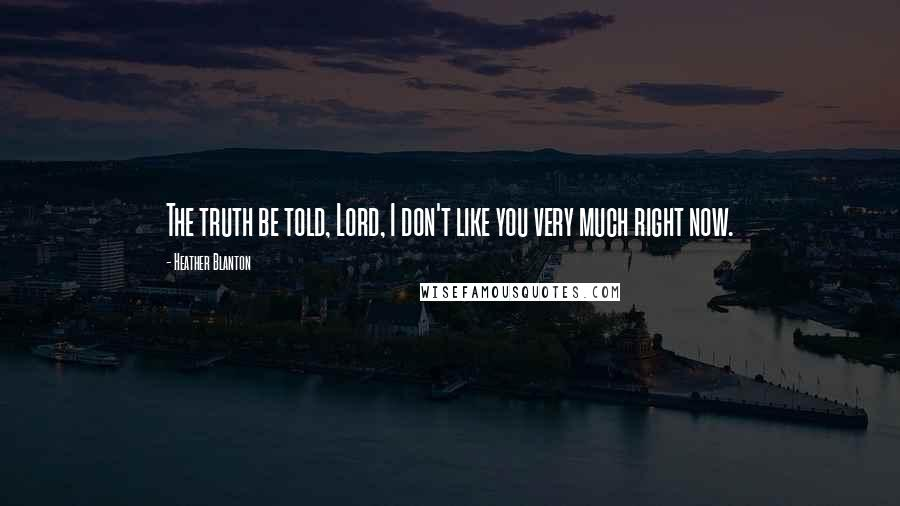 Heather Blanton quotes: The truth be told, Lord, I don't like you very much right now.