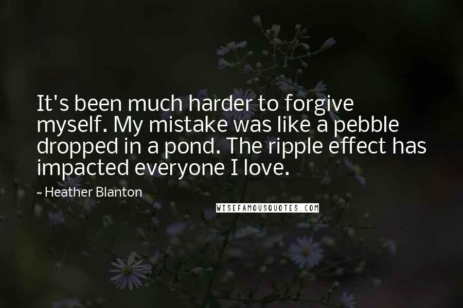 Heather Blanton quotes: It's been much harder to forgive myself. My mistake was like a pebble dropped in a pond. The ripple effect has impacted everyone I love.