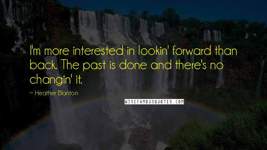 Heather Blanton quotes: I'm more interested in lookin' forward than back. The past is done and there's no changin' it.