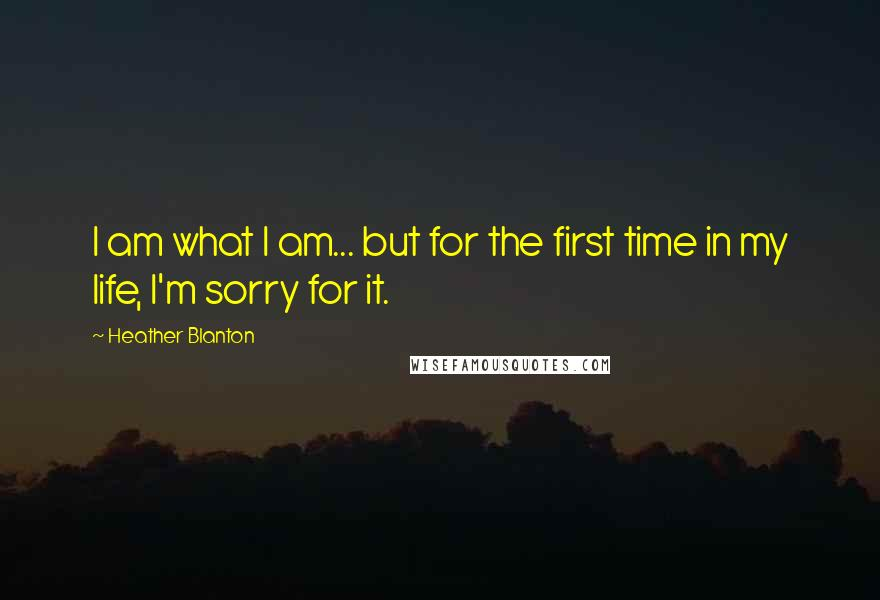 Heather Blanton quotes: I am what I am... but for the first time in my life, I'm sorry for it.