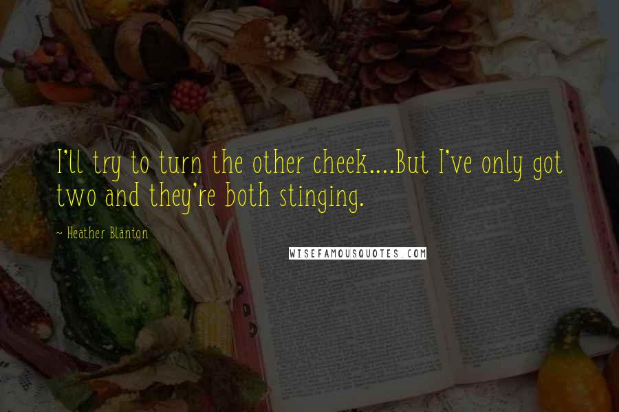 Heather Blanton quotes: I'll try to turn the other cheek....But I've only got two and they're both stinging.