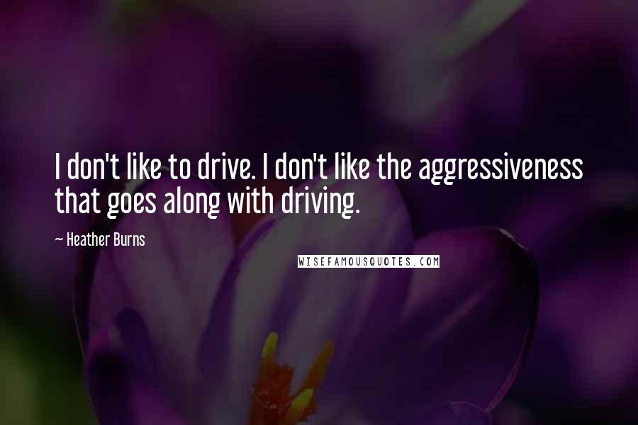 Heather Burns quotes: I don't like to drive. I don't like the aggressiveness that goes along with driving.