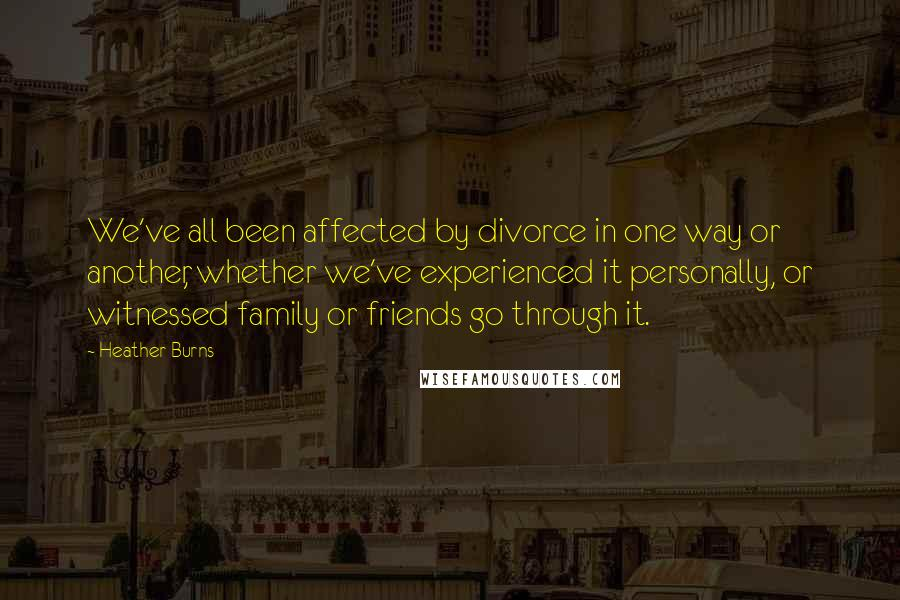 Heather Burns quotes: We've all been affected by divorce in one way or another, whether we've experienced it personally, or witnessed family or friends go through it.