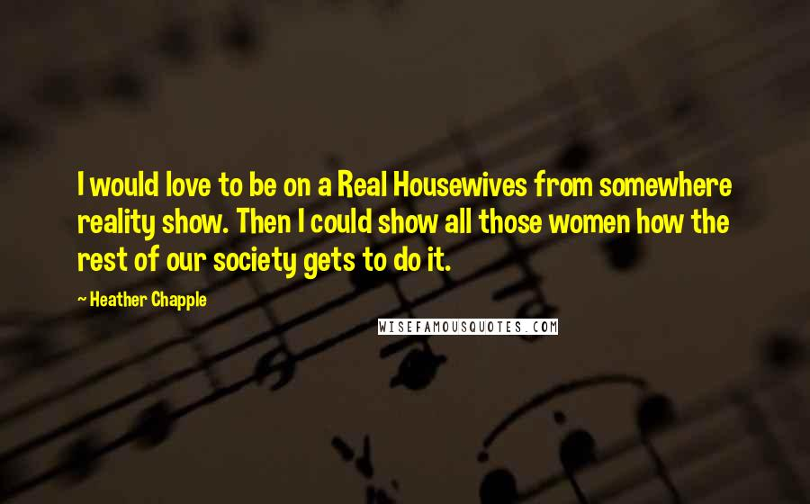Heather Chapple quotes: I would love to be on a Real Housewives from somewhere reality show. Then I could show all those women how the rest of our society gets to do it.