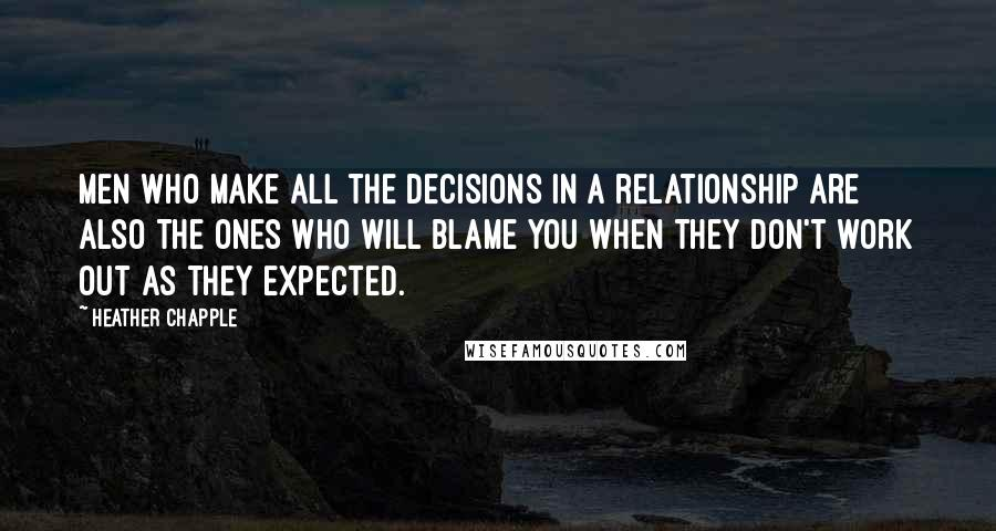 Heather Chapple quotes: Men who make all the decisions in a relationship are also the ones who will blame you when they don't work out as they expected.