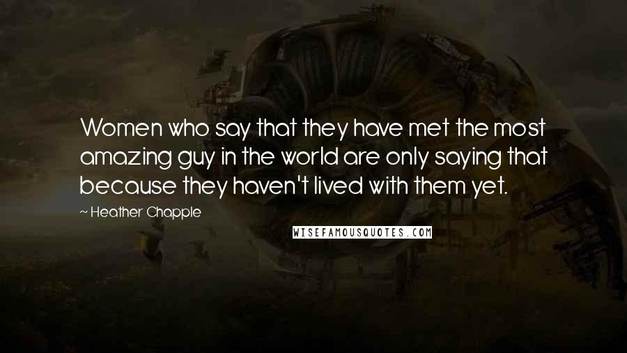 Heather Chapple quotes: Women who say that they have met the most amazing guy in the world are only saying that because they haven't lived with them yet.