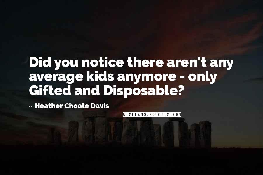 Heather Choate Davis quotes: Did you notice there aren't any average kids anymore - only Gifted and Disposable?