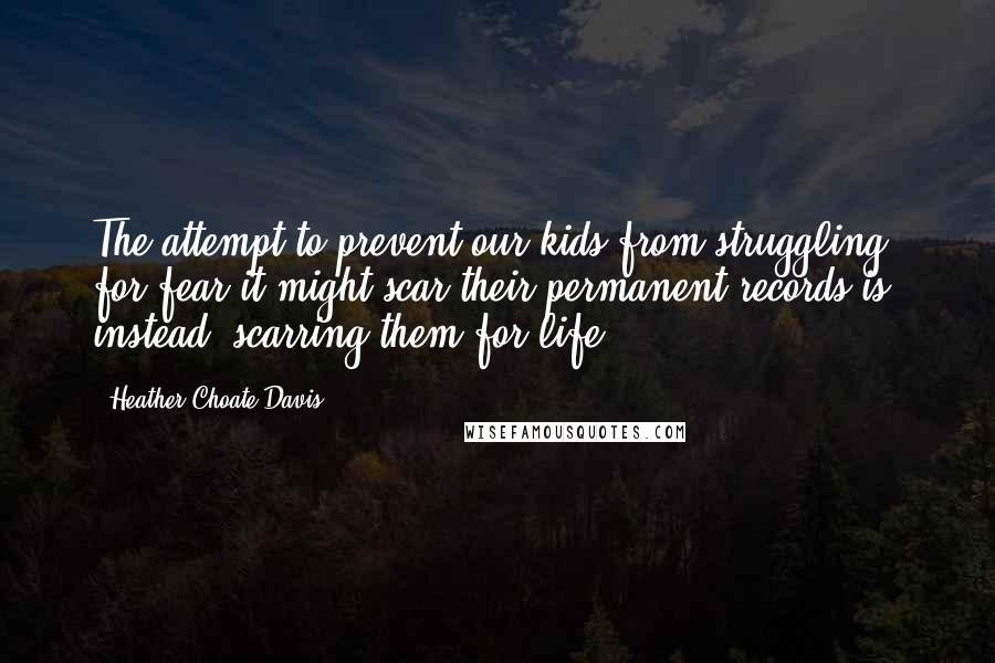 Heather Choate Davis quotes: The attempt to prevent our kids from struggling for fear it might scar their permanent records is, instead, scarring them for life.