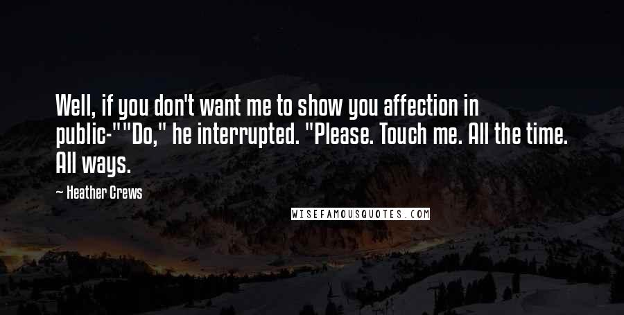 "Heather Crews quotes: Well, if you don't want me to show you affection in public-""""Do,"" he interrupted. ""Please. Touch me. All the time. All ways."