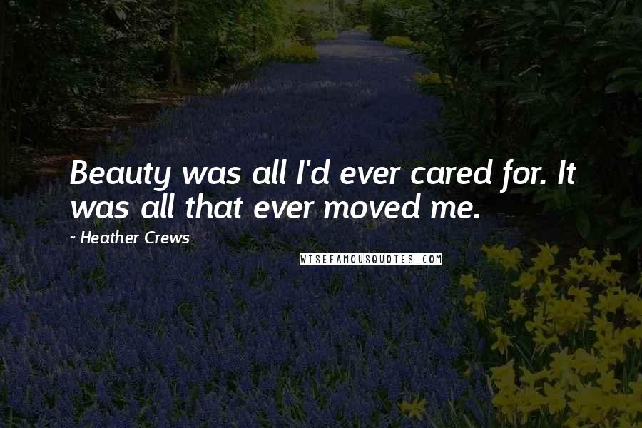 Heather Crews quotes: Beauty was all I'd ever cared for. It was all that ever moved me.