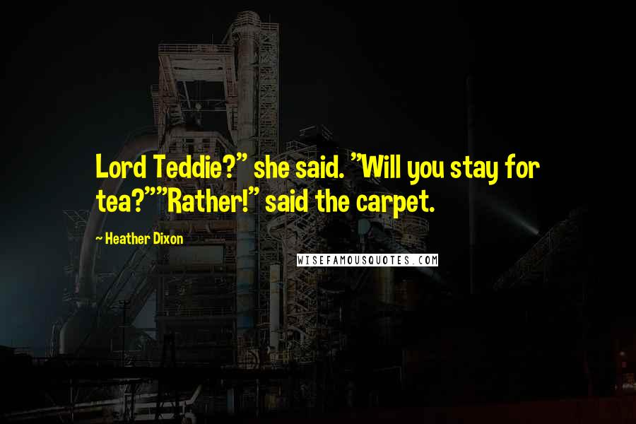 "Heather Dixon quotes: Lord Teddie?"" she said. ""Will you stay for tea?""""Rather!"" said the carpet."