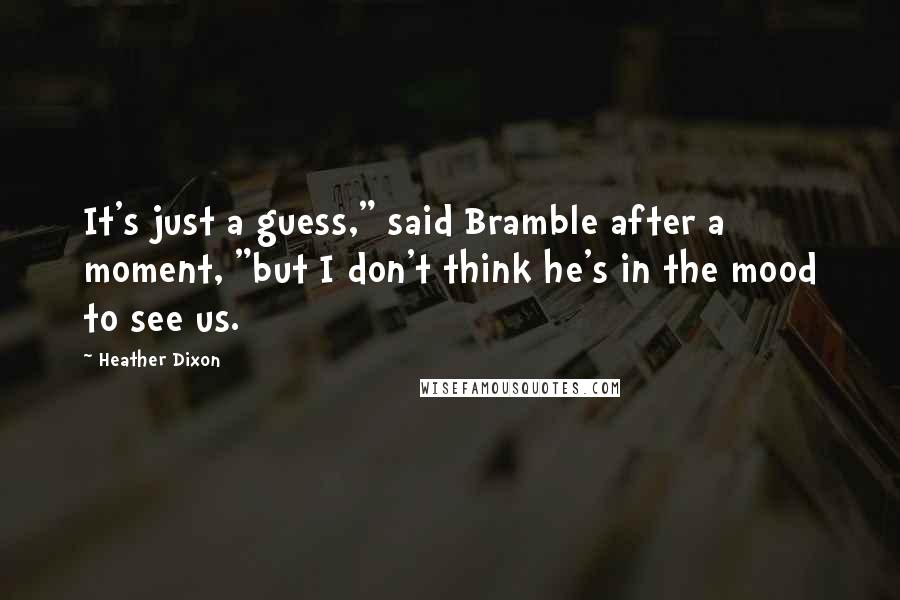 "Heather Dixon quotes: It's just a guess,"" said Bramble after a moment, ""but I don't think he's in the mood to see us."