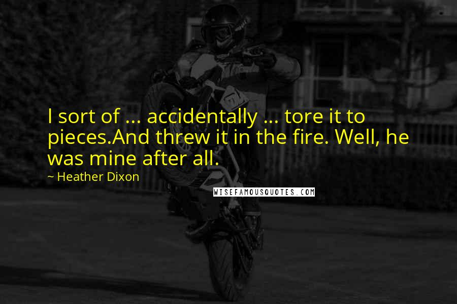 Heather Dixon quotes: I sort of ... accidentally ... tore it to pieces.And threw it in the fire. Well, he was mine after all.