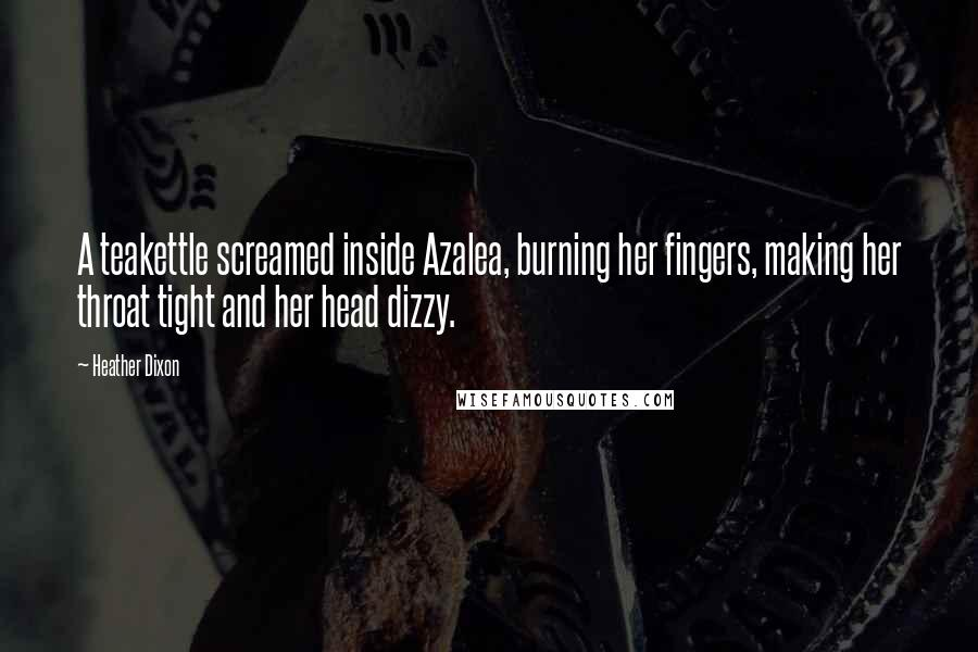 Heather Dixon quotes: A teakettle screamed inside Azalea, burning her fingers, making her throat tight and her head dizzy.