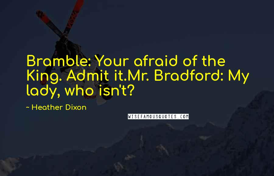Heather Dixon quotes: Bramble: Your afraid of the King. Admit it.Mr. Bradford: My lady, who isn't?