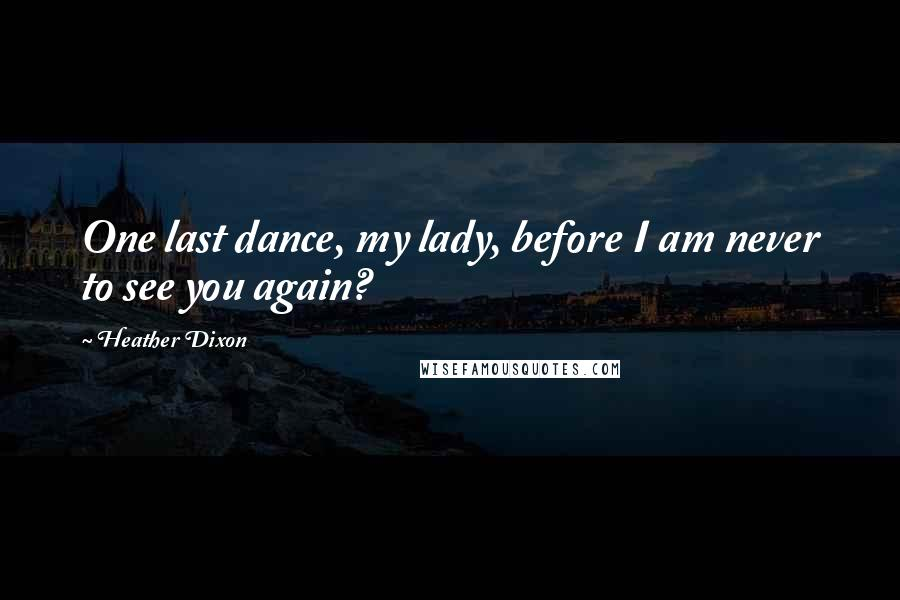 Heather Dixon quotes: One last dance, my lady, before I am never to see you again?