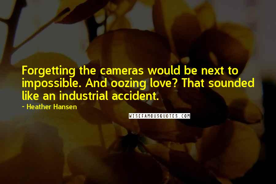 Heather Hansen quotes: Forgetting the cameras would be next to impossible. And oozing love? That sounded like an industrial accident.