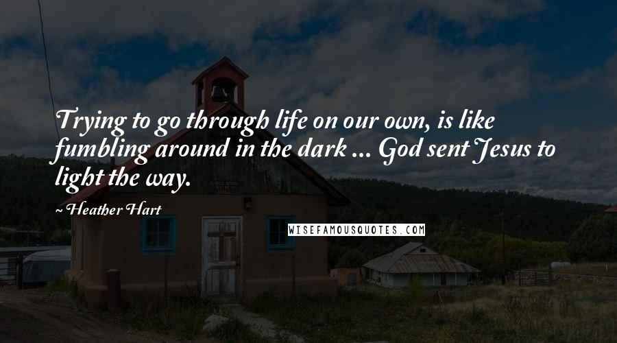 Heather Hart quotes: Trying to go through life on our own, is like fumbling around in the dark ... God sent Jesus to light the way.