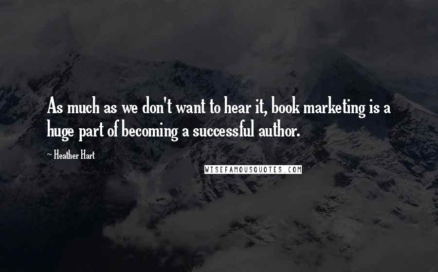 Heather Hart quotes: As much as we don't want to hear it, book marketing is a huge part of becoming a successful author.