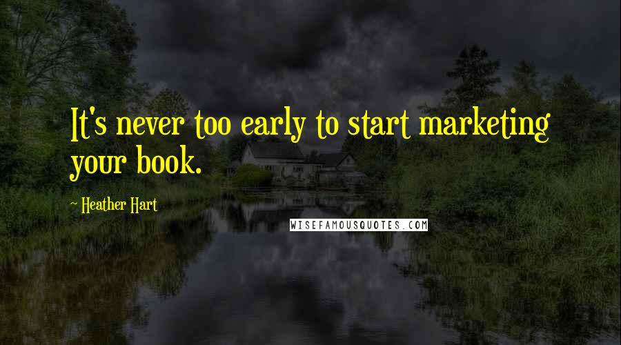 Heather Hart quotes: It's never too early to start marketing your book.