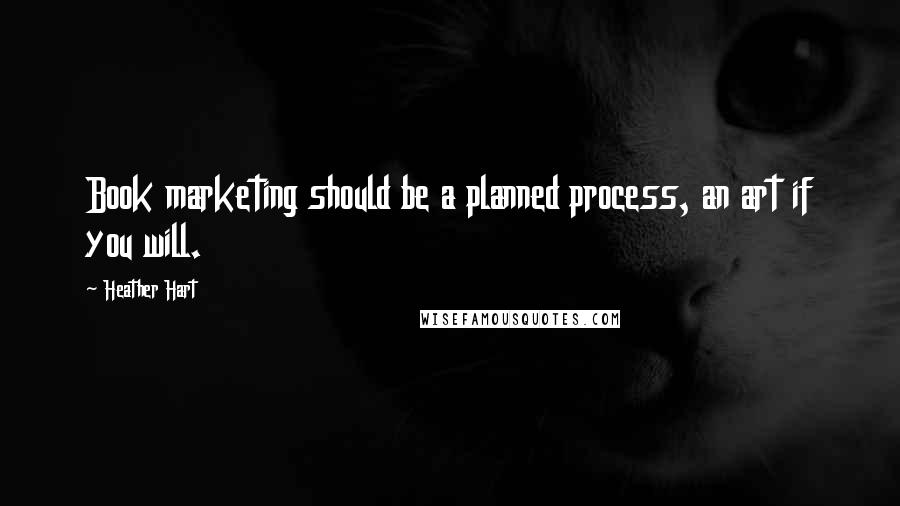 Heather Hart quotes: Book marketing should be a planned process, an art if you will.
