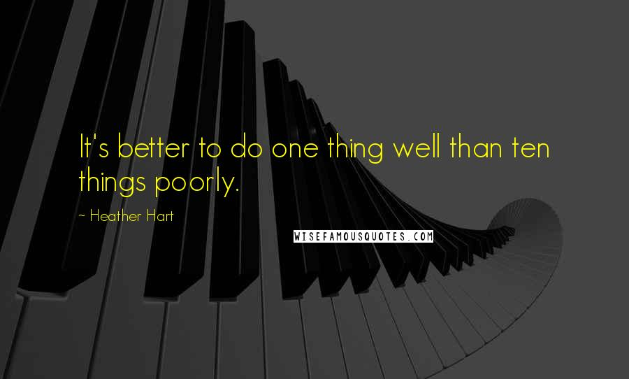 Heather Hart quotes: It's better to do one thing well than ten things poorly.