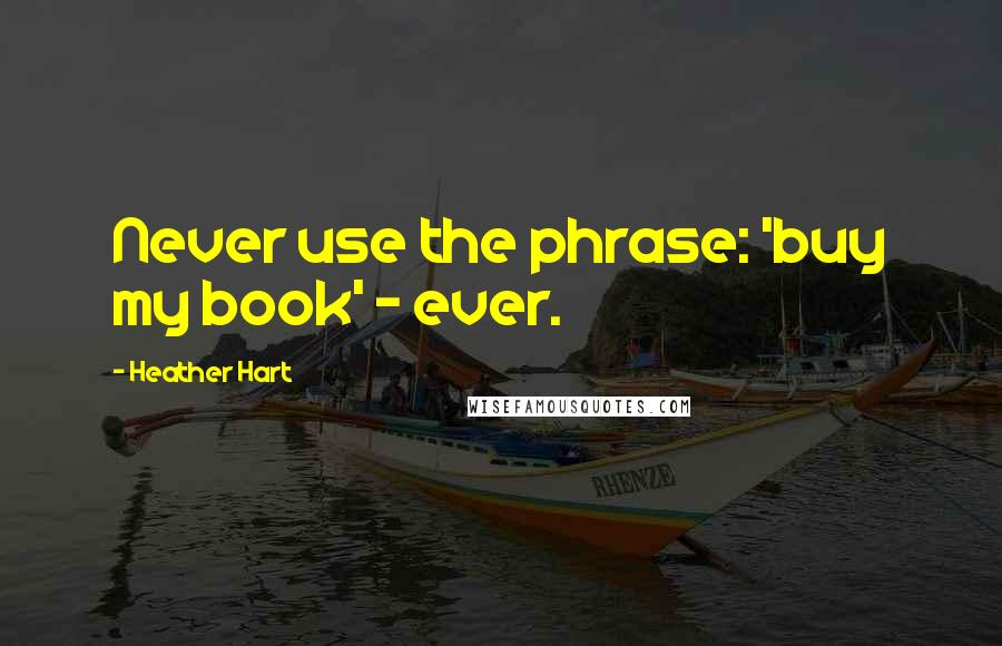 Heather Hart quotes: Never use the phrase: 'buy my book' - ever.