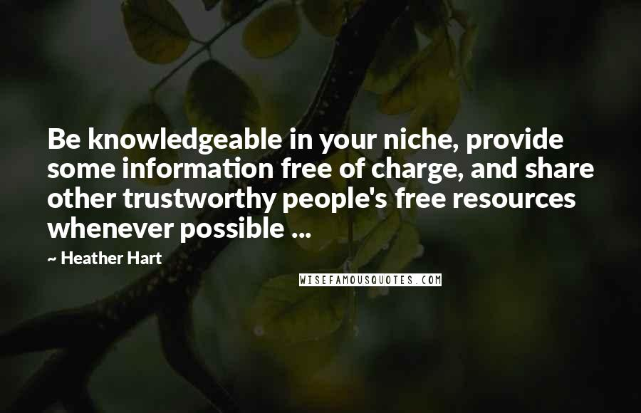 Heather Hart quotes: Be knowledgeable in your niche, provide some information free of charge, and share other trustworthy people's free resources whenever possible ...