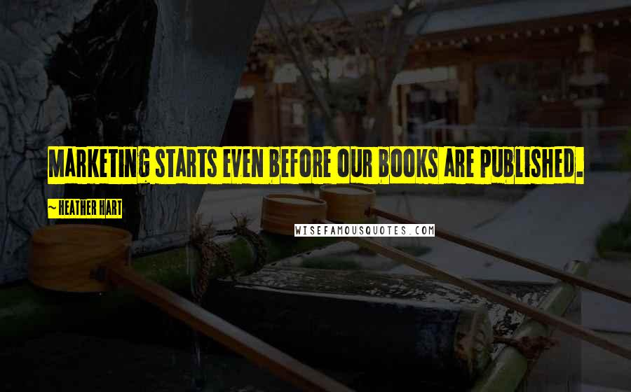 Heather Hart quotes: Marketing starts even before our books are published.