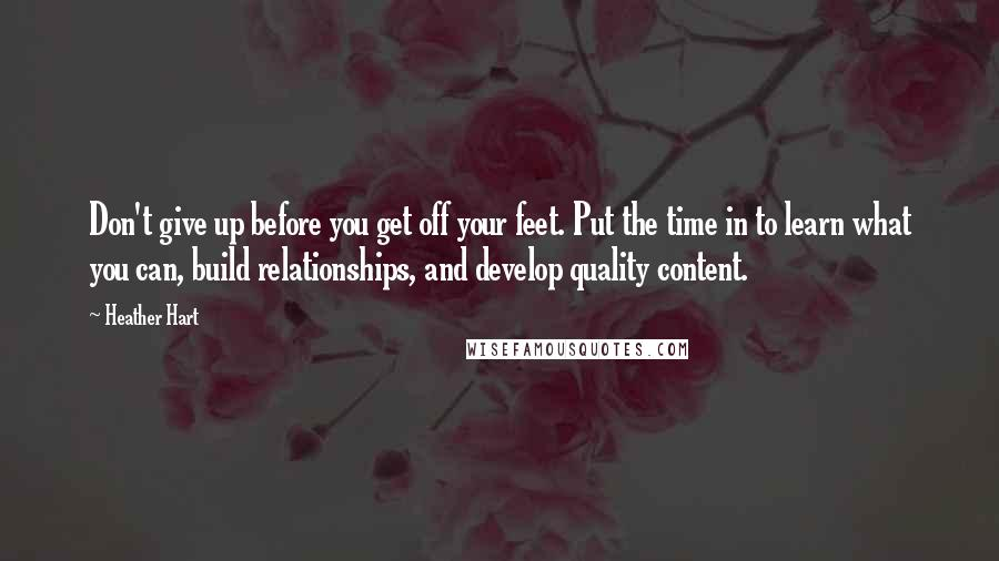 Heather Hart quotes: Don't give up before you get off your feet. Put the time in to learn what you can, build relationships, and develop quality content.