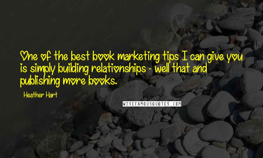 Heather Hart quotes: One of the best book marketing tips I can give you is simply building relationships - well that and publishing more books.