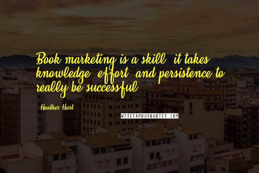 Heather Hart quotes: Book marketing is a skill: it takes knowledge, effort, and persistence to really be successful.