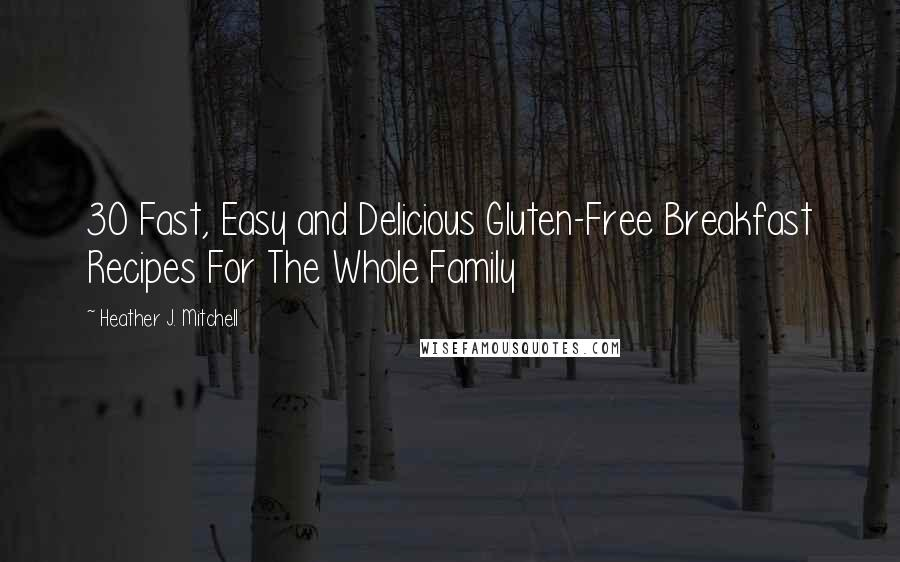 Heather J. Mitchell quotes: 30 Fast, Easy and Delicious Gluten-Free Breakfast Recipes For The Whole Family