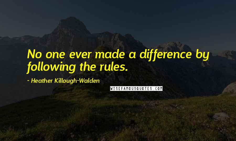 Heather Killough-Walden quotes: No one ever made a difference by following the rules.