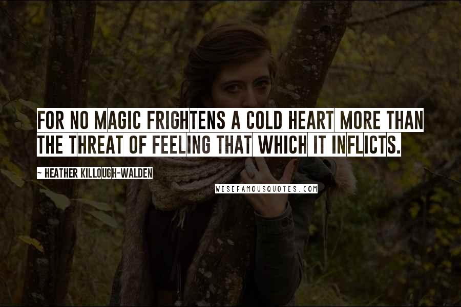 Heather Killough-Walden quotes: For no magic frightens a cold heart more than the threat of feeling that which it inflicts.
