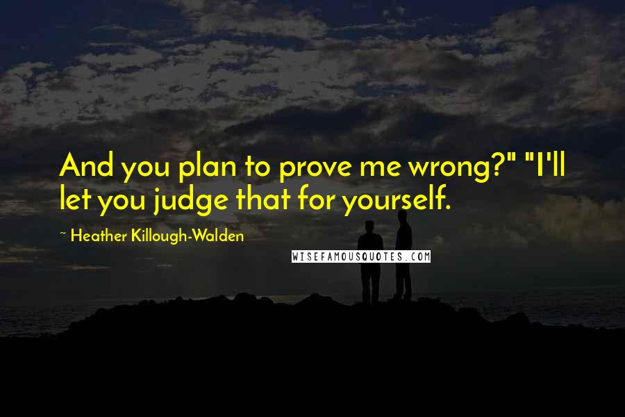 """Heather Killough-Walden quotes: And you plan to prove me wrong?"""" """"I'll let you judge that for yourself."""