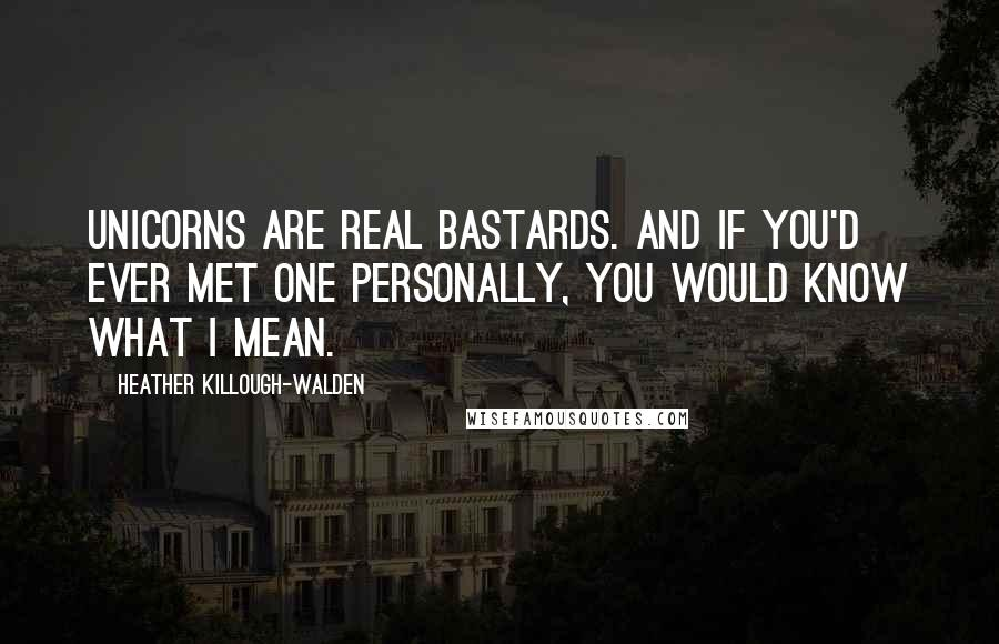 Heather Killough-Walden quotes: Unicorns are real bastards. And if you'd ever met one personally, you would know what I mean.