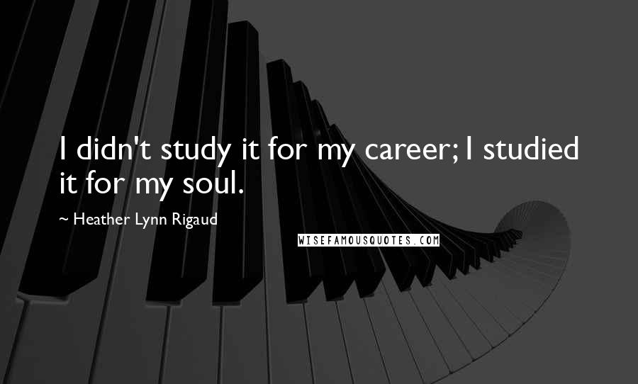 Heather Lynn Rigaud quotes: I didn't study it for my career; I studied it for my soul.