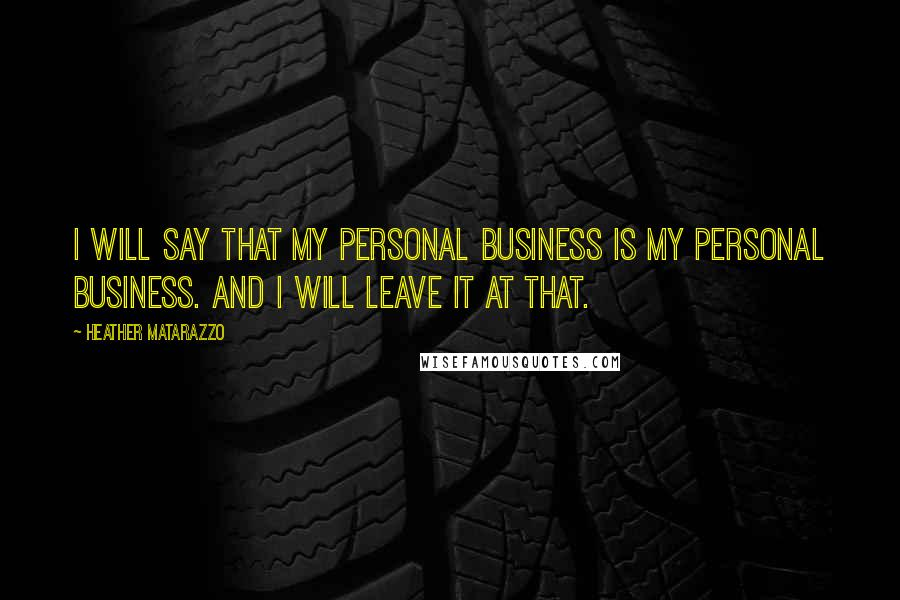 Heather Matarazzo quotes: I will say that my personal business is my personal business. And I will leave it at that.