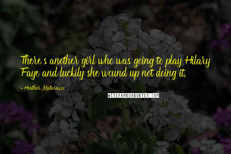 Heather Matarazzo quotes: There's another girl who was going to play Hilary Faye and luckily she wound up not doing it.