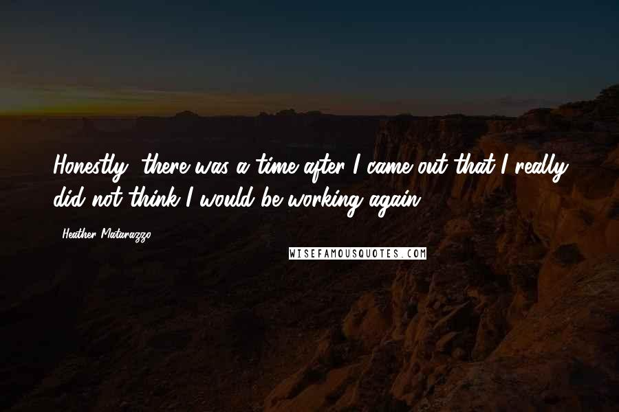 Heather Matarazzo quotes: Honestly, there was a time after I came out that I really did not think I would be working again.