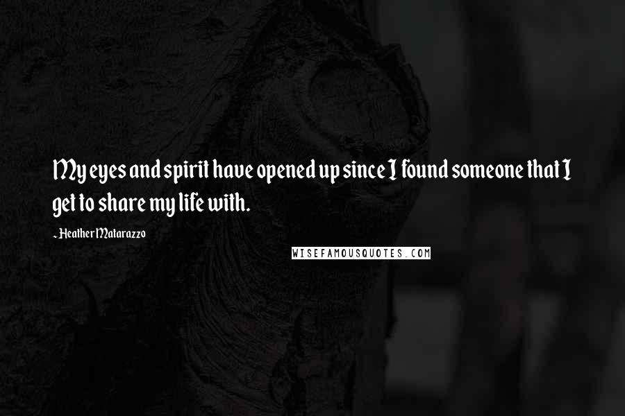 Heather Matarazzo quotes: My eyes and spirit have opened up since I found someone that I get to share my life with.