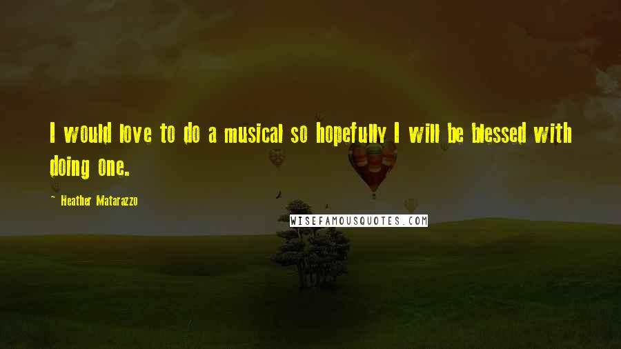 Heather Matarazzo quotes: I would love to do a musical so hopefully I will be blessed with doing one.