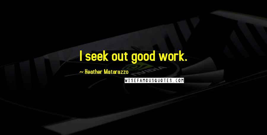 Heather Matarazzo quotes: I seek out good work.