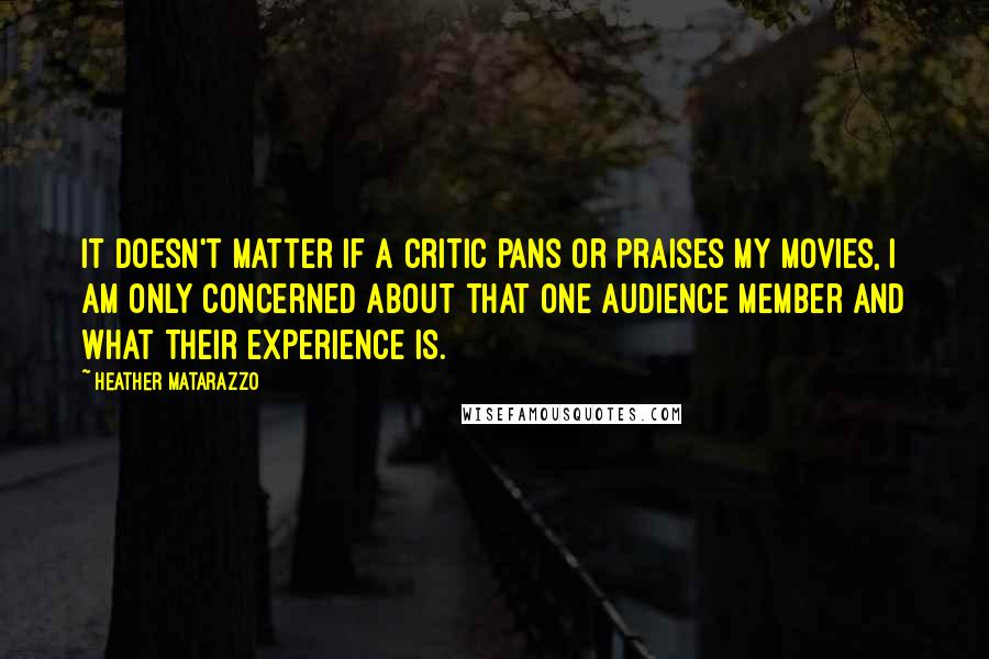 Heather Matarazzo quotes: It doesn't matter if a critic pans or praises my movies, I am only concerned about that one audience member and what their experience is.