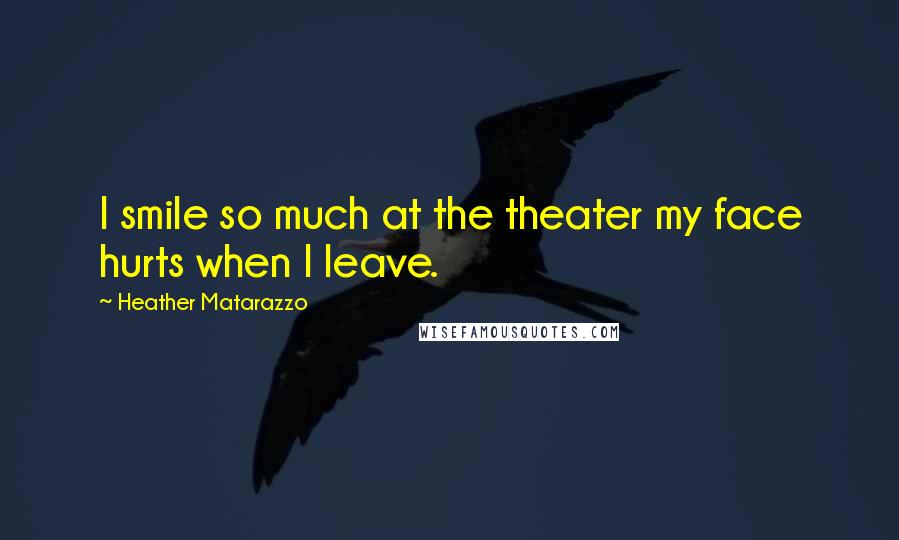 Heather Matarazzo quotes: I smile so much at the theater my face hurts when I leave.