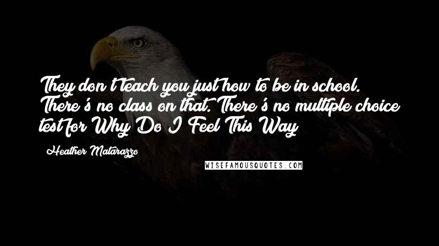 Heather Matarazzo quotes: They don't teach you just how to be in school. There's no class on that. There's no multiple choice test for Why Do I Feel This Way?
