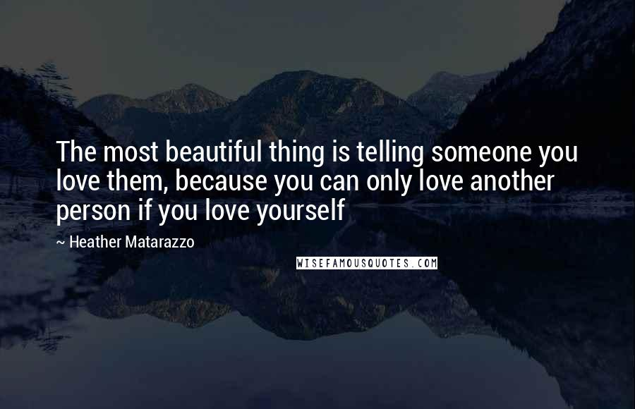 Heather Matarazzo quotes: The most beautiful thing is telling someone you love them, because you can only love another person if you love yourself